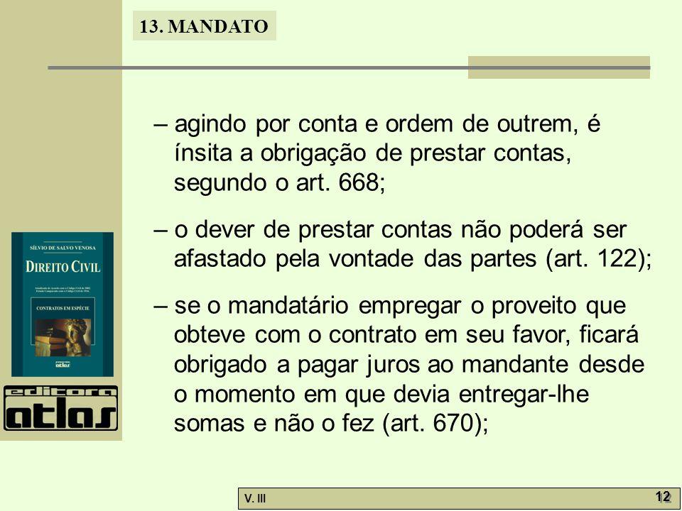 13. MANDATO V. III 12 – agindo por conta e ordem de outrem, é ínsita a obrigação de prestar contas, segundo o art. 668; – o dever de prestar contas nã