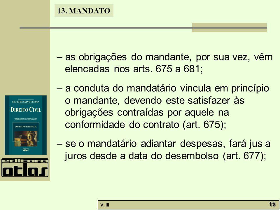 13. MANDATO V. III 15 – as obrigações do mandante, por sua vez, vêm elencadas nos arts. 675 a 681; – a conduta do mandatário vincula em princípio o ma