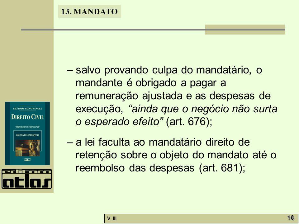 """13. MANDATO V. III 16 – salvo provando culpa do mandatário, o mandante é obrigado a pagar a remuneração ajustada e as despesas de execução, """"ainda que"""