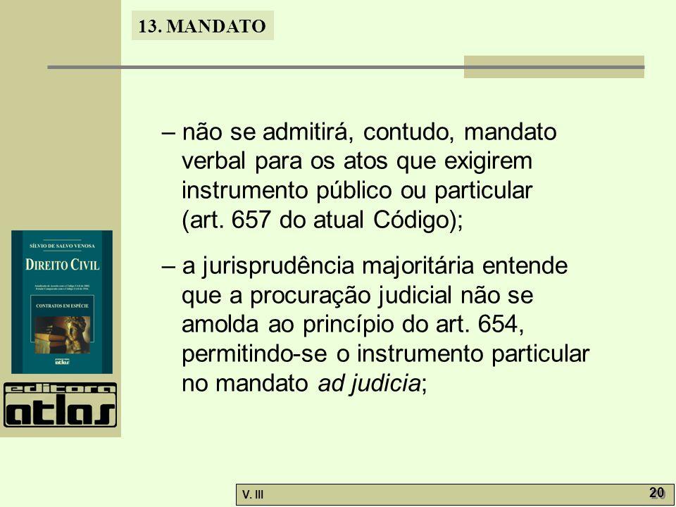 13. MANDATO V. III 20 – não se admitirá, contudo, mandato verbal para os atos que exigirem instrumento público ou particular (art. 657 do atual Código
