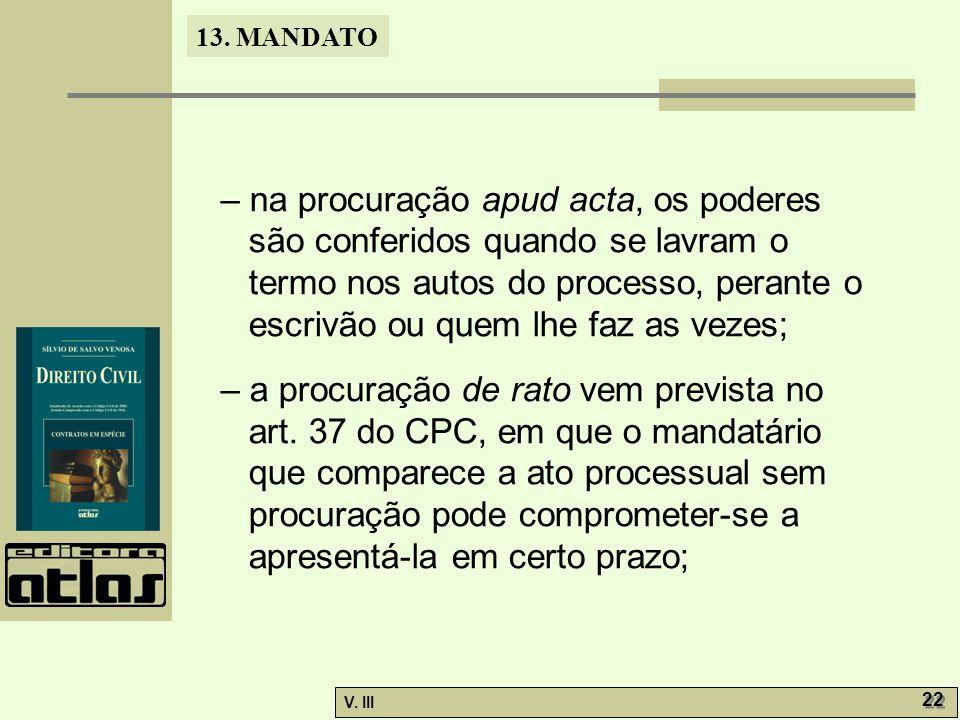 13. MANDATO V. III 22 – na procuração apud acta, os poderes são conferidos quando se lavram o termo nos autos do processo, perante o escrivão ou quem