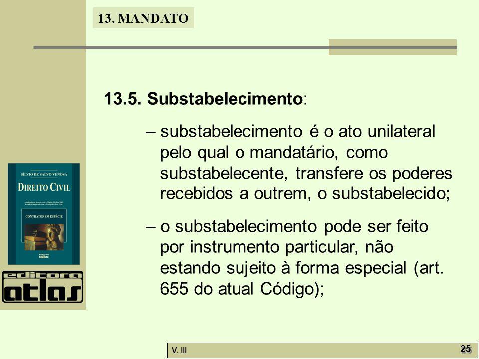 13. MANDATO V. III 25 13.5. Substabelecimento: – substabelecimento é o ato unilateral pelo qual o mandatário, como substabelecente, transfere os poder