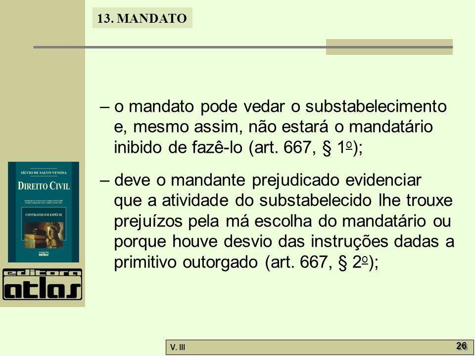 13. MANDATO V. III 26 – o mandato pode vedar o substabelecimento e, mesmo assim, não estará o mandatário inibido de fazê-lo (art. 667, § 1 o ); – deve