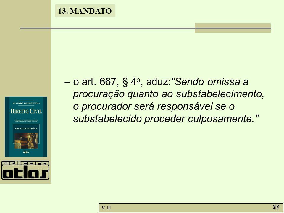 """13. MANDATO V. III 27 – o art. 667, § 4 o, aduz:""""Sendo omissa a procuração quanto ao substabelecimento, o procurador será responsável se o substabelec"""