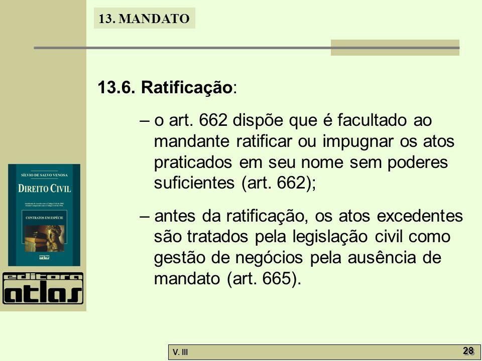 13. MANDATO V. III 28 13.6. Ratificação: – o art. 662 dispõe que é facultado ao mandante ratificar ou impugnar os atos praticados em seu nome sem pode