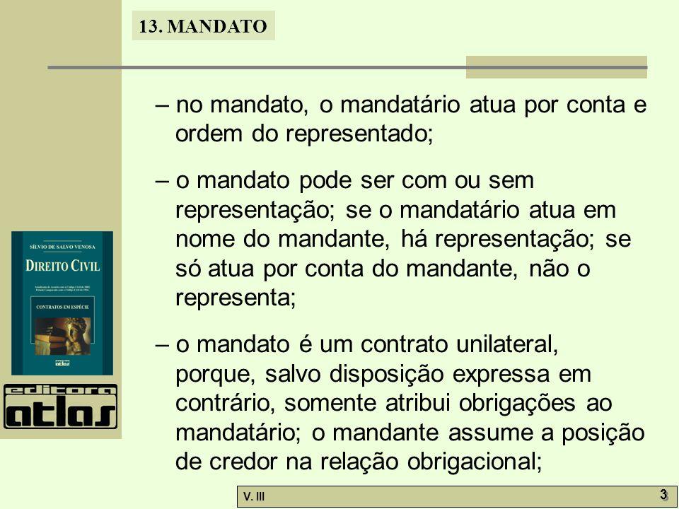 13. MANDATO V. III 3 3 – no mandato, o mandatário atua por conta e ordem do representado; – o mandato pode ser com ou sem representação; se o mandatár