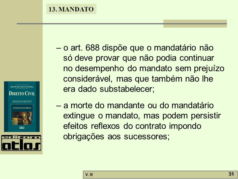 13. MANDATO V. III 31 – o art. 688 dispõe que o mandatário não só deve provar que não podia continuar no desempenho do mandato sem prejuízo consideráv