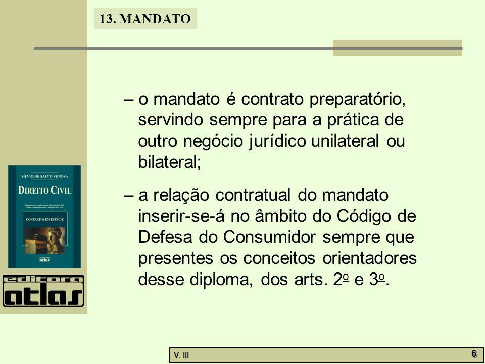 13. MANDATO V. III 6 6 – o mandato é contrato preparatório, servindo sempre para a prática de outro negócio jurídico unilateral ou bilateral; – a rela