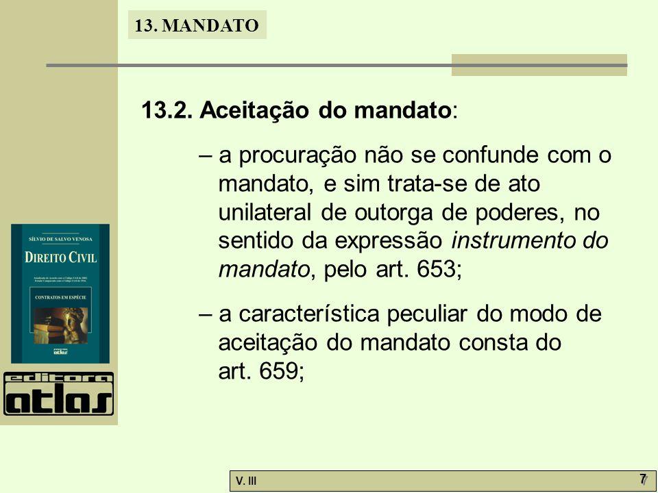 13. MANDATO V. III 7 7 13.2. Aceitação do mandato: – a procuração não se confunde com o mandato, e sim trata-se de ato unilateral de outorga de podere