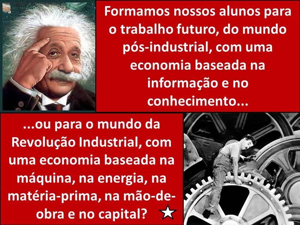 Formamos nossos alunos para o trabalho futuro, do mundo pós-industrial, com uma economia baseada na informação e no conhecimento......ou para o mundo da Revolução Industrial, com uma economia baseada na máquina, na energia, na matéria-prima, na mão-de- obra e no capital?