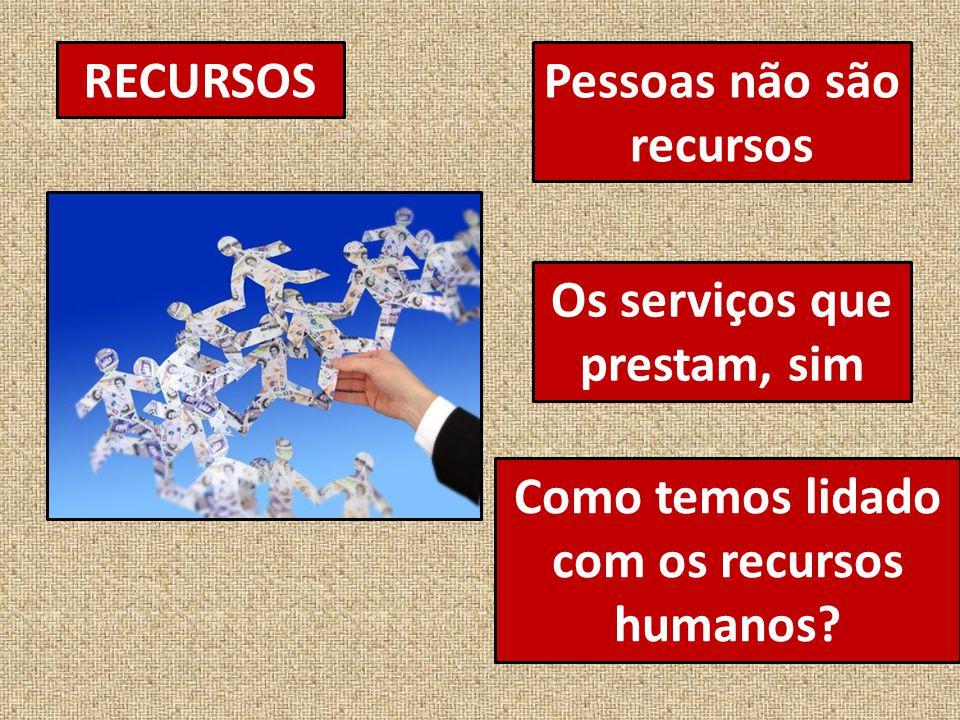 RECURSOSPessoas não são recursos Os serviços que prestam, sim Como temos lidado com os recursos humanos?