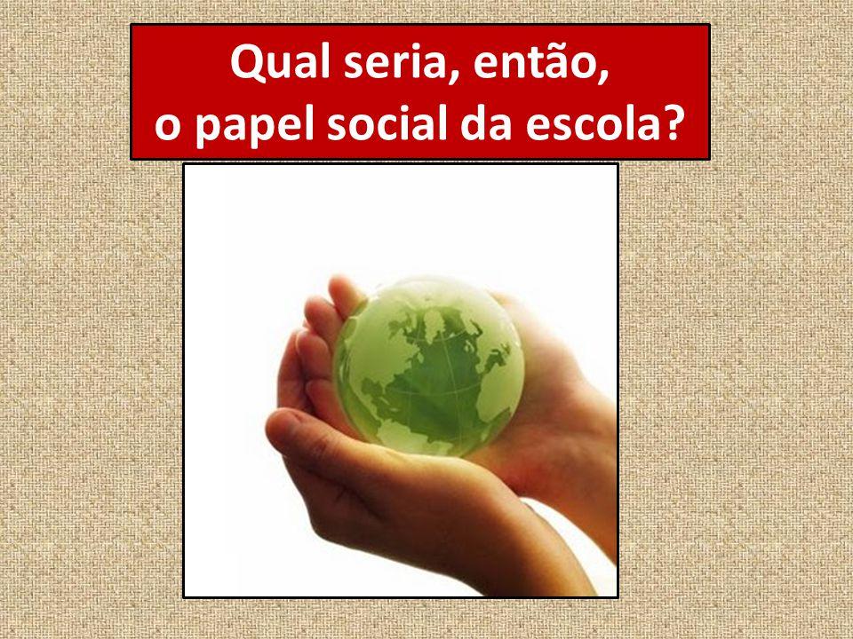 Qual seria, então, o papel social da escola?