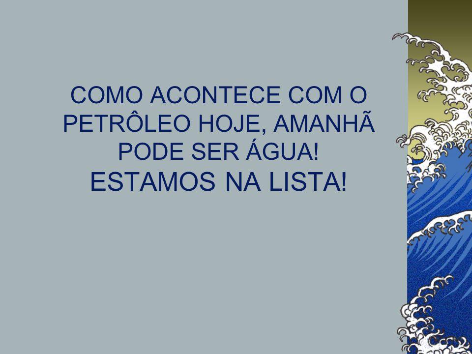 COMO ACONTECE COM O PETRÔLEO HOJE, AMANHÃ PODE SER ÁGUA! ESTAMOS NA LISTA!