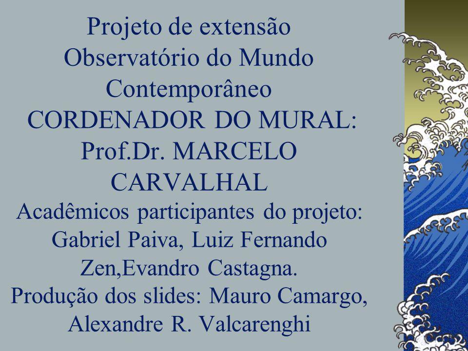 Projeto de extensão Observatório do Mundo Contemporâneo CORDENADOR DO MURAL: Prof.Dr. MARCELO CARVALHAL Acadêmicos participantes do projeto: Gabriel P