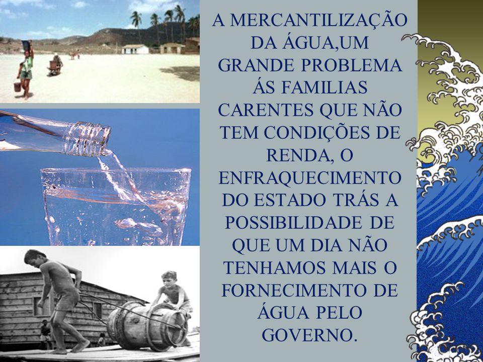 A MERCANTILIZAÇÃO DA ÁGUA,UM GRANDE PROBLEMA ÁS FAMILIAS CARENTES QUE NÃO TEM CONDIÇÕES DE RENDA, O ENFRAQUECIMENTO DO ESTADO TRÁS A POSSIBILIDADE DE QUE UM DIA NÃO TENHAMOS MAIS O FORNECIMENTO DE ÁGUA PELO GOVERNO.
