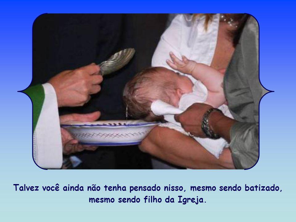 Talvez você ainda não tenha pensado nisso, mesmo sendo batizado, mesmo sendo filho da Igreja.