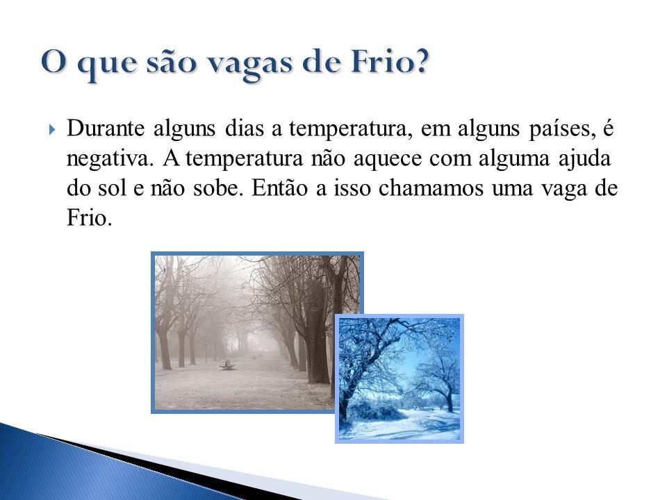  Durante alguns dias a temperatura, em alguns países, é negativa. A temperatura não aquece com alguma ajuda do sol e não sobe. Então a isso chamamos