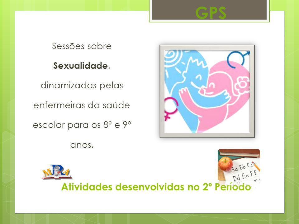 Atividades desenvolvidas no 2º Período Sessões sobre Sexualidade, dinamizadas pelas enfermeiras da saúde escolar para os 8º e 9º anos. GPS