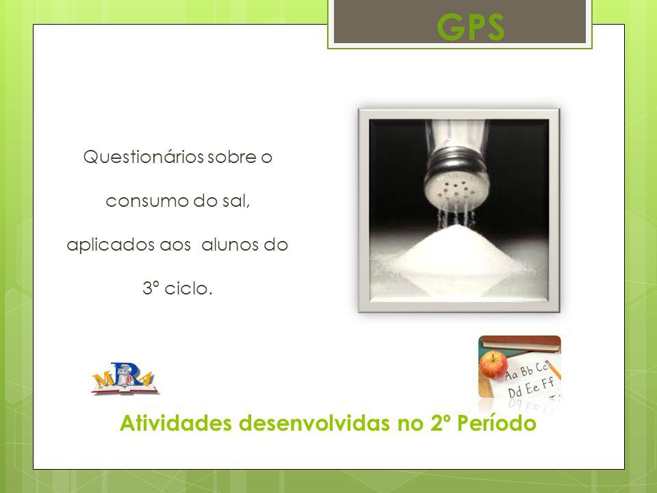 Atividades desenvolvidas no 2º Período Questionários sobre o consumo do sal, aplicados aos alunos do 3º ciclo. GPS