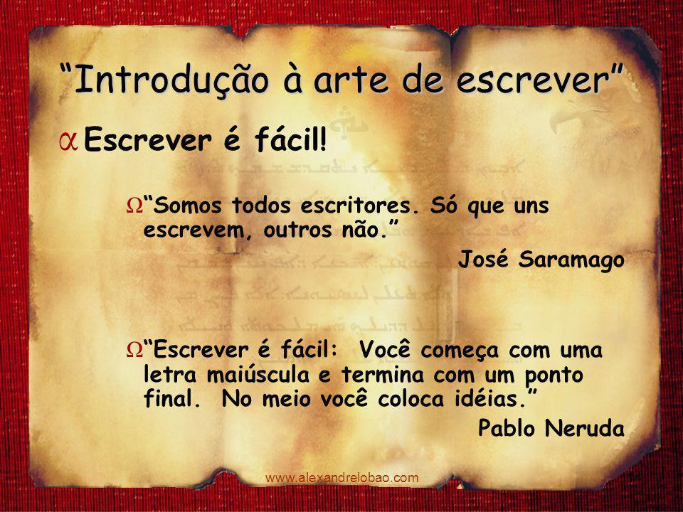 """www.alexandrelobao.com """"Introdução à arte de escrever"""" α Escrever é fácil! Ω """"Somos todos escritores. Só que uns escrevem, outros não."""" José Saramago"""