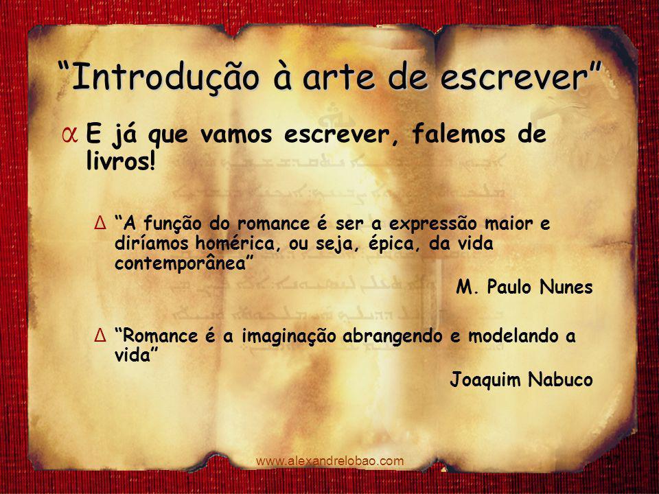 """www.alexandrelobao.com """"Introdução à arte de escrever"""" α E já que vamos escrever, falemos de livros! Δ """"A função do romance é ser a expressão maior e"""
