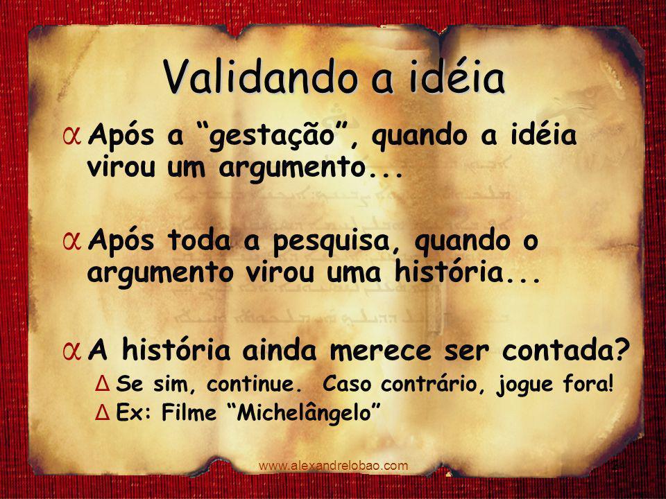 """www.alexandrelobao.com Validando a idéia α Após a """"gestação"""", quando a idéia virou um argumento... α Após toda a pesquisa, quando o argumento virou um"""