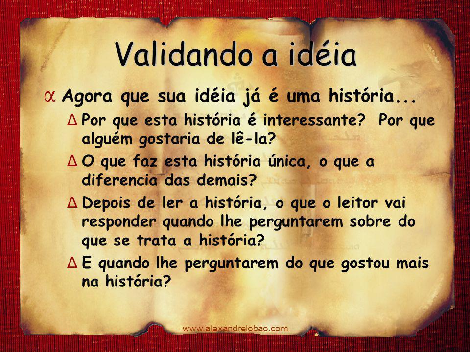 www.alexandrelobao.com Validando a idéia α Agora que sua idéia já é uma história... Δ Por que esta história é interessante? Por que alguém gostaria de