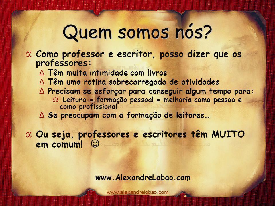 www.alexandrelobao.com Quem somos nós? www.AlexandreLobao.com 3 α Como professor e escritor, posso dizer que os professores: Δ Têm muita intimidade co
