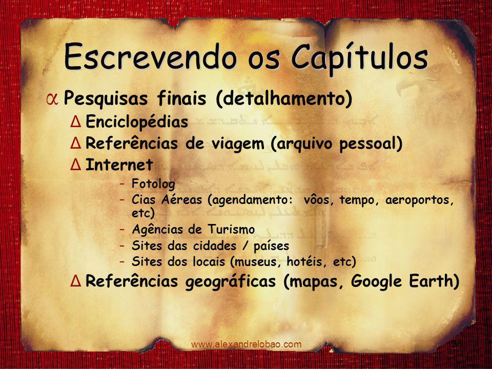 www.alexandrelobao.com Escrevendo os Capítulos α Pesquisas finais (detalhamento) Δ Enciclopédias Δ Referências de viagem (arquivo pessoal) Δ Internet