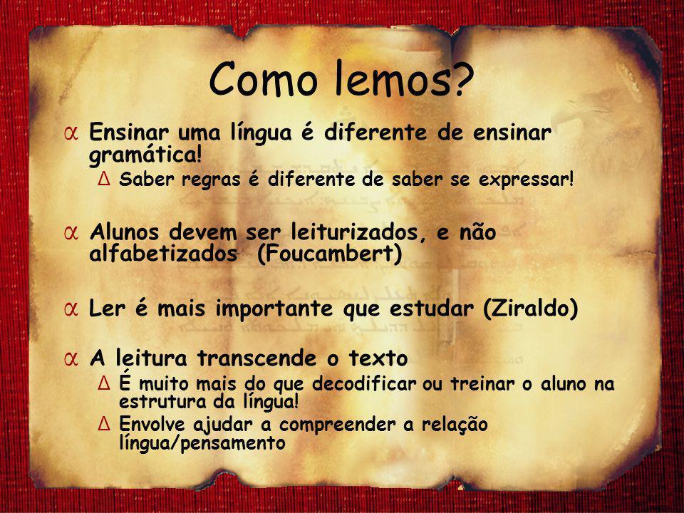 Como lemos? α Ensinar uma língua é diferente de ensinar gramática! Δ Saber regras é diferente de saber se expressar! α Alunos devem ser leiturizados,