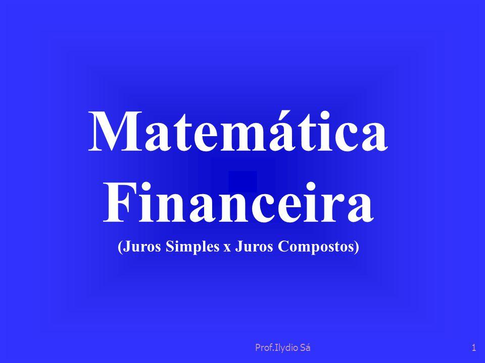 Prof.Ilydio Sá1 Matemática Financeira (Juros Simples x Juros Compostos)