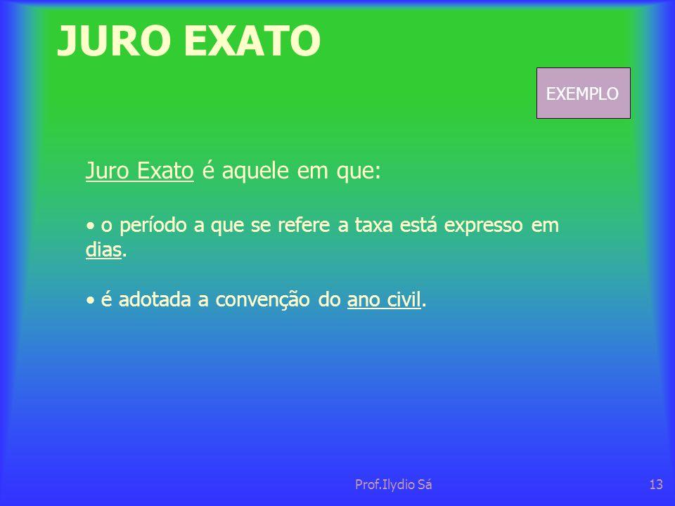 Prof.Ilydio Sá13 JURO EXATO Juro Exato é aquele em que: • o período a que se refere a taxa está expresso em dias. • é adotada a convenção do ano civil