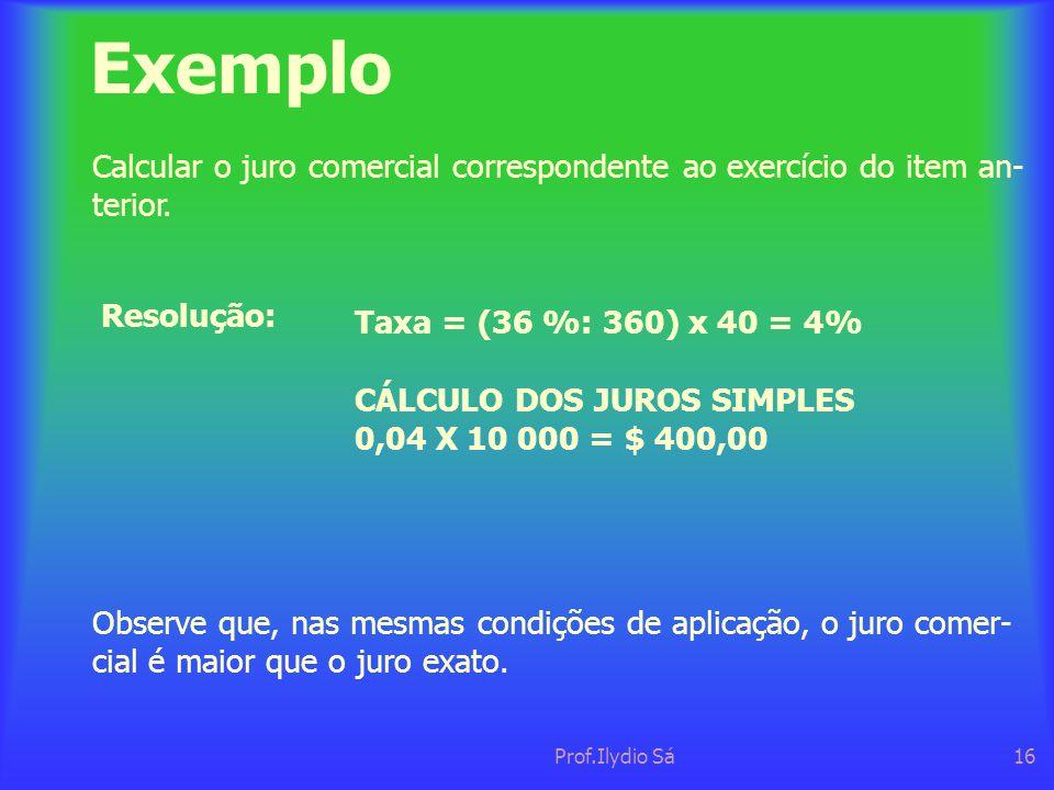 Prof.Ilydio Sá16 Exemplo Calcular o juro comercial correspondente ao exercício do item an- terior. Resolução: Observe que, nas mesmas condições de apl