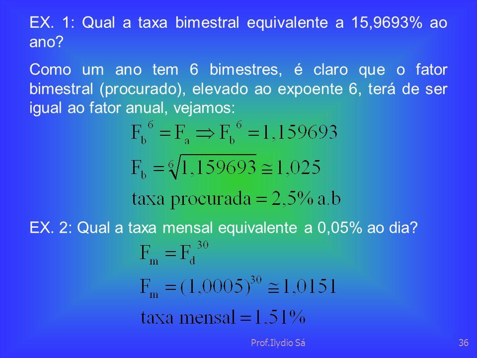Prof.Ilydio Sá36 EX. 1: Qual a taxa bimestral equivalente a 15,9693% ao ano? Como um ano tem 6 bimestres, é claro que o fator bimestral (procurado), e