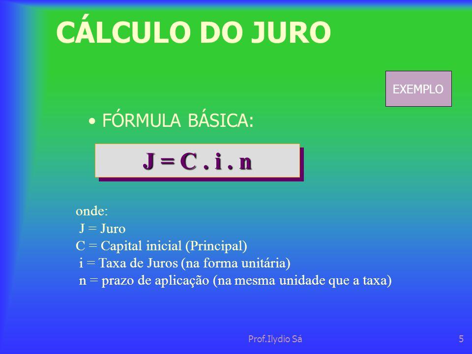 Prof.Ilydio Sá5 CÁLCULO DO JURO • FÓRMULA BÁSICA: J = C. i. n onde: J = Juro C = Capital inicial (Principal) i = Taxa de Juros (na forma unitária) n =