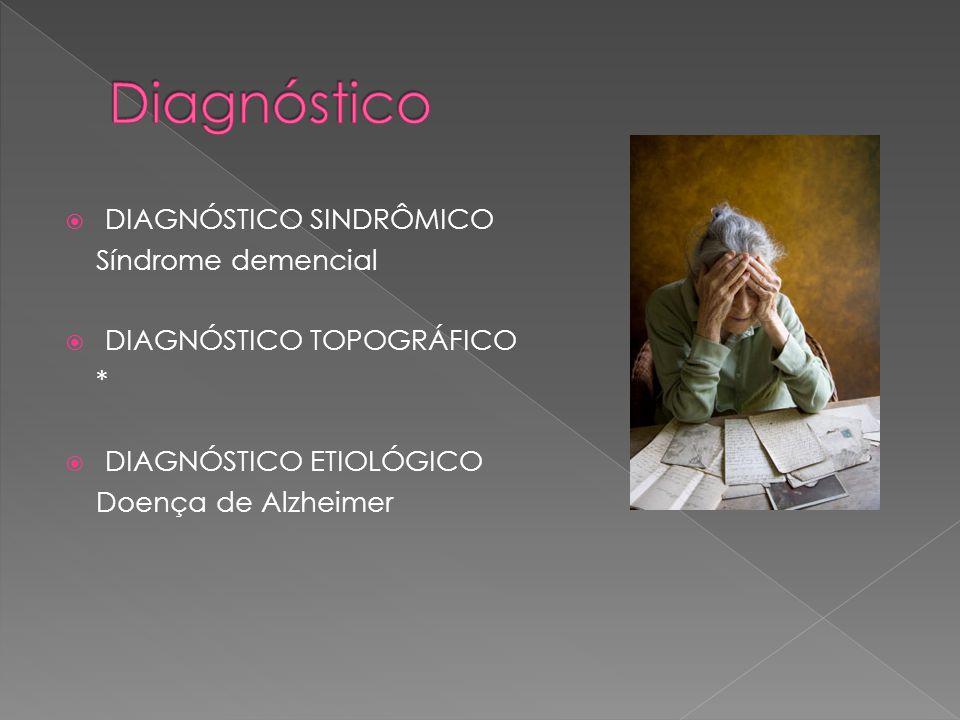  DIAGNÓSTICO SINDRÔMICO Síndrome demencial  DIAGNÓSTICO TOPOGRÁFICO *  DIAGNÓSTICO ETIOLÓGICO Doença de Alzheimer