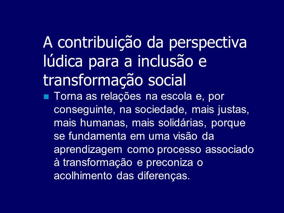 A contribuição da perspectiva lúdica para a inclusão e transformação social  O potencial do jogo para a transformação social está no fato de que se a