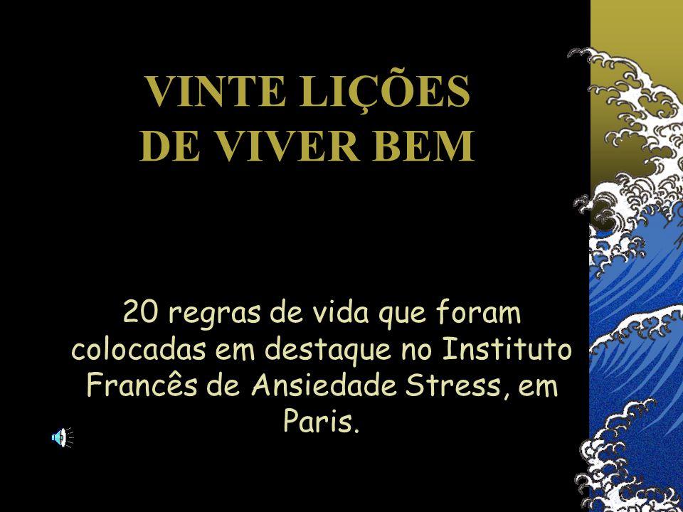 VINTE LIÇÕES DE VIVER BEM 20 regras de vida que foram colocadas em destaque no Instituto Francês de Ansiedade Stress, em Paris.