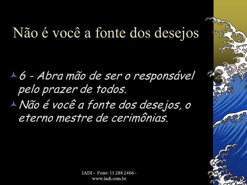 IADI - Fone: 11 288 2466 - www.iadi.com.br Não é você a fonte dos desejos  6 - Abra mão de ser o responsável pelo prazer de todos.  Não é você a fon