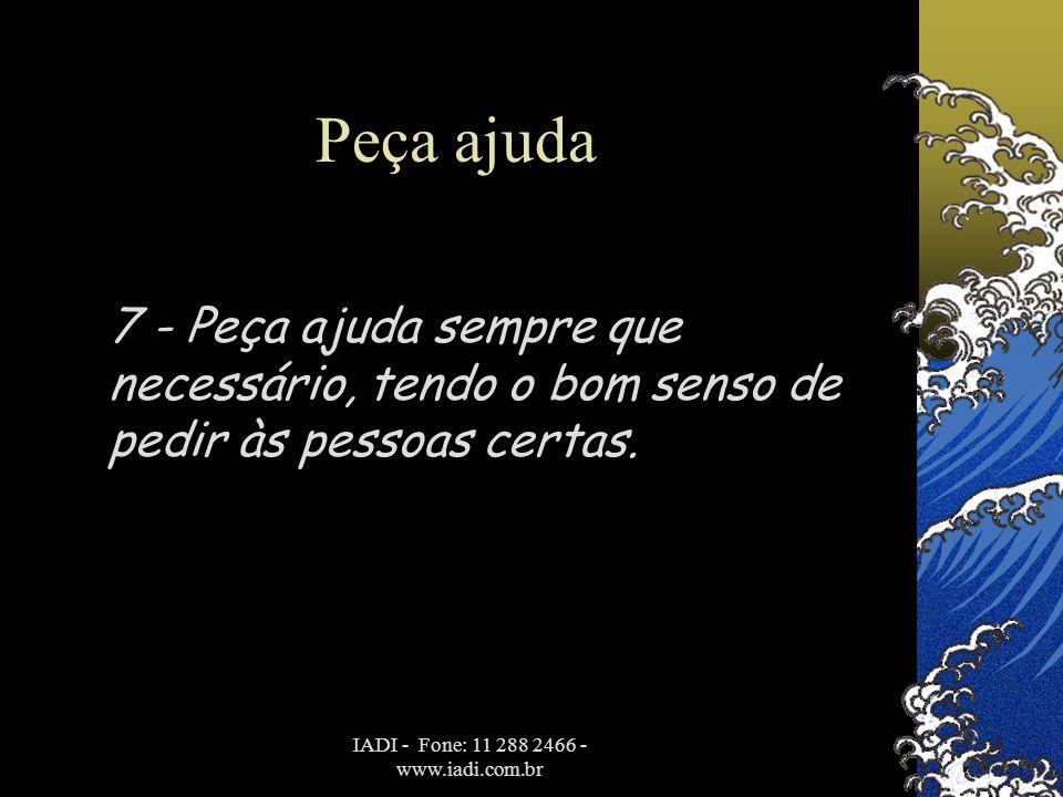 IADI - Fone: 11 288 2466 - www.iadi.com.br Peça ajuda 7 - Peça ajuda sempre que necessário, tendo o bom senso de pedir às pessoas certas.