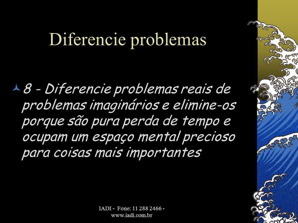 IADI - Fone: 11 288 2466 - www.iadi.com.br Diferencie problemas  8 - Diferencie problemas reais de problemas imaginários e elimine-os porque são pura