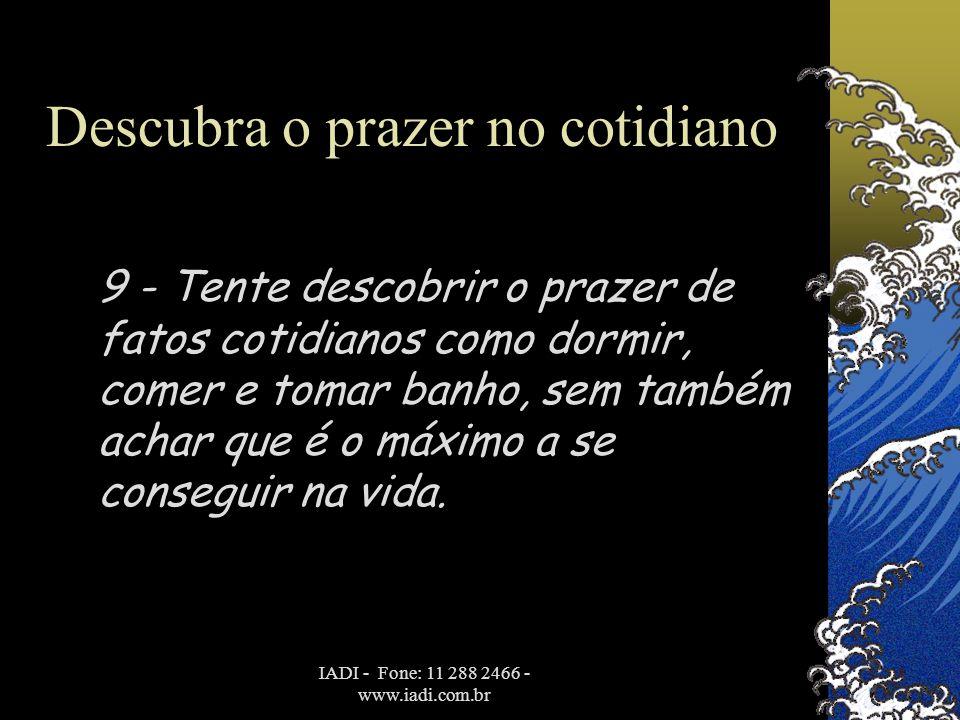 IADI - Fone: 11 288 2466 - www.iadi.com.br Descubra o prazer no cotidiano 9 - Tente descobrir o prazer de fatos cotidianos como dormir, comer e tomar