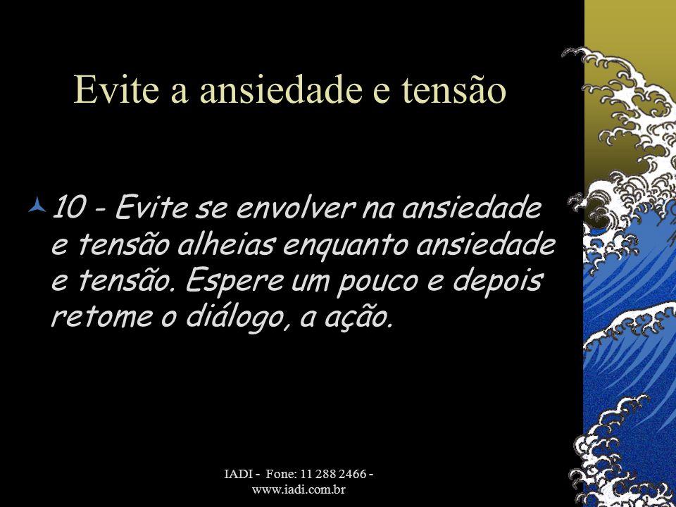 IADI - Fone: 11 288 2466 - www.iadi.com.br Evite a ansiedade e tensão  10 - Evite se envolver na ansiedade e tensão alheias enquanto ansiedade e tens