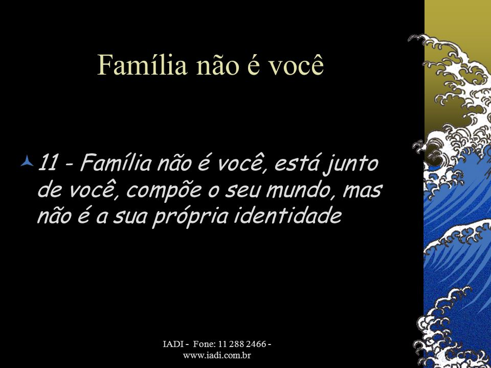 IADI - Fone: 11 288 2466 - www.iadi.com.br Família não é você  11 - Família não é você, está junto de você, compõe o seu mundo, mas não é a sua própr