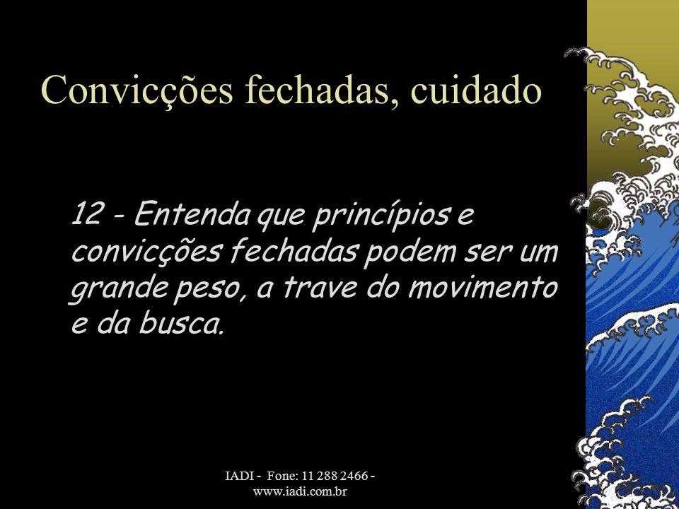 IADI - Fone: 11 288 2466 - www.iadi.com.br Convicções fechadas, cuidado 12 - Entenda que princípios e convicções fechadas podem ser um grande peso, a