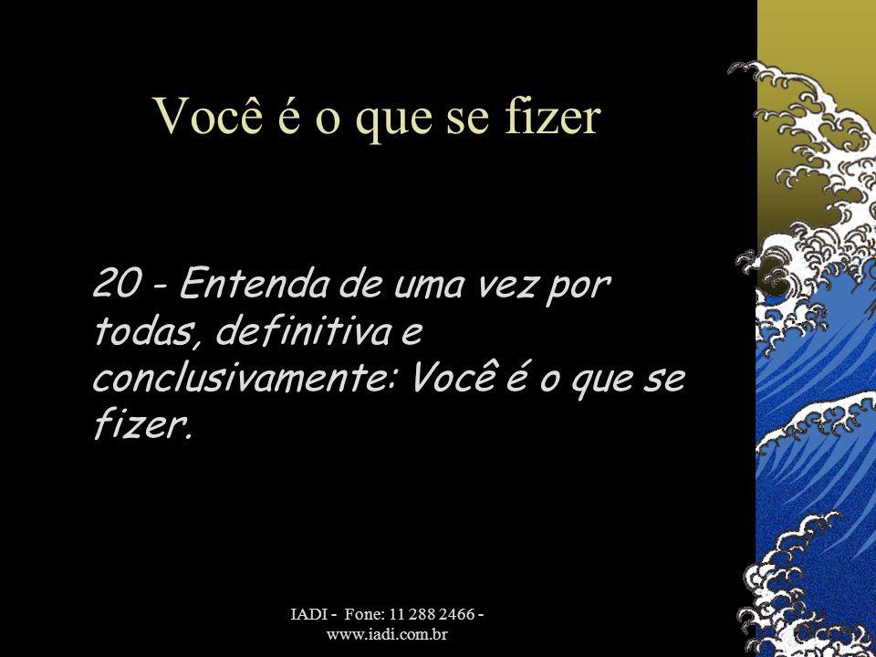 IADI - Fone: 11 288 2466 - www.iadi.com.br Você é o que se fizer 20 - Entenda de uma vez por todas, definitiva e conclusivamente: Você é o que se fize