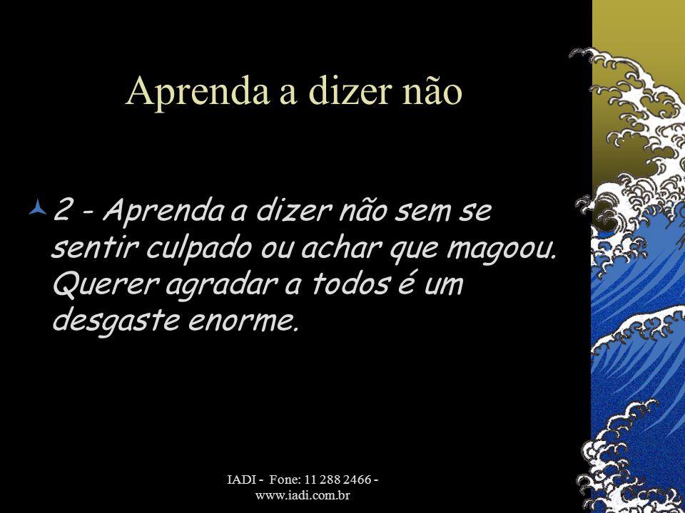 IADI - Fone: 11 288 2466 - www.iadi.com.br Aprenda a dizer não  2 - Aprenda a dizer não sem se sentir culpado ou achar que magoou. Querer agradar a t