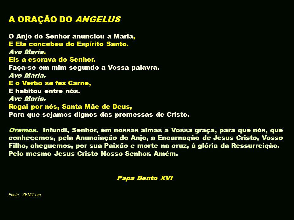 A ORAÇÃO DO ANGELUS O Anjo do Senhor anunciou a Maria, E Ela concebeu do Espírito Santo. Ave Maria. Eis a escrava do Senhor. Faça-se em mim segundo a