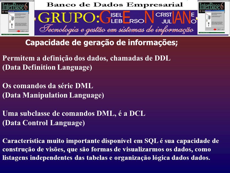 Capacidade de geração de informações; Permitem a definição dos dados, chamadas de DDL (Data Definition Language) Os comandos da série DML (Data Manipulation Language) Uma subclasse de comandos DML, é a DCL (Data Control Language) Característica muito importante disponível em SQL é sua capacidade de construção de visões, que são formas de visualizarmos os dados, como listagens independentes das tabelas e organização lógica dados dados.