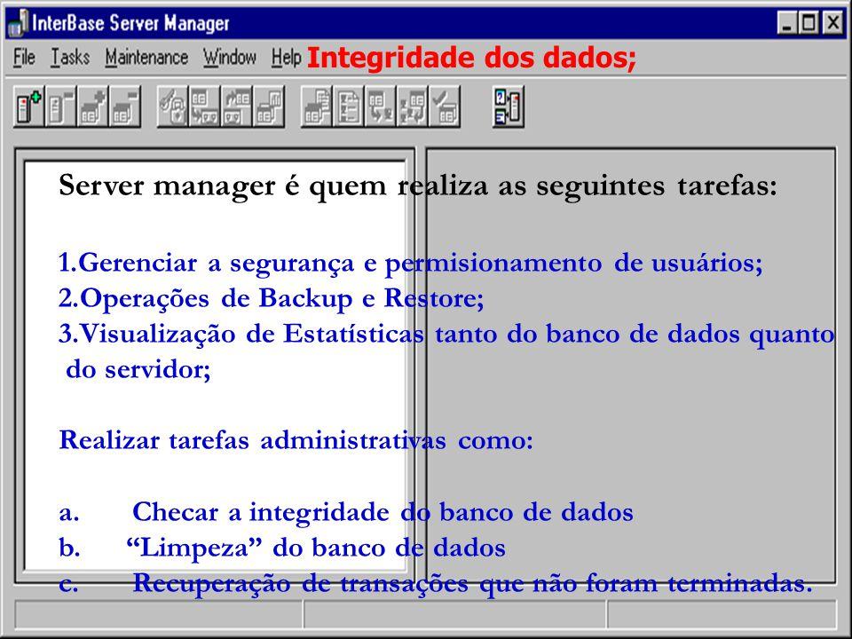 Integridade dos dados; Server manager é quem realiza as seguintes tarefas: 1.Gerenciar a segurança e permisionamento de usuários; 2.Operações de Backup e Restore; 3.Visualização de Estatísticas tanto do banco de dados quanto do servidor; Realizar tarefas administrativas como: a.
